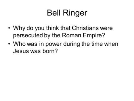 Bell Ringer Why do you think that Christians were persecuted by the Roman Empire? Who was in power during the time when Jesus was born?