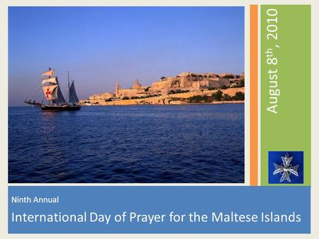 Ninth Annual International Day of Prayer for the Maltese Islands August 8 th, 2010.