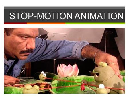 STOP-MOTION ANIMATION. Stop-Motion Animation  Stop motion (also known as stop frame) is an animation technique to make a physically manipulated object.