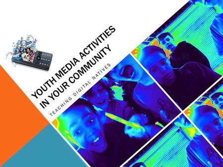 YOUTH MEDIA ACTIVITIES IN YOUR COMMUNITY TEACHING DIGITAL NATIVES.