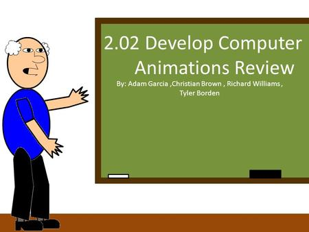 2.02 Develop Computer Animations Review By: Adam Garcia,Christian Brown, Richard Williams, Tyler Borden.