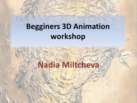 Begginers 3D Animation workshop Nadia Miltcheva. Animation huh? Pourquoi 3D? 2D VS 3D- easy integration, speed, MoCAP, Examples 2D: Disney, Pixar, Studio.