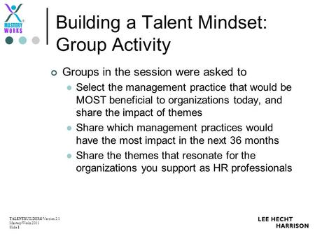 TALENTBUILDER® Version 2.1 MasteryWorks 2011 Slide 1 ® Building a Talent Mindset: Group Activity Groups in the session were asked to Select the management.