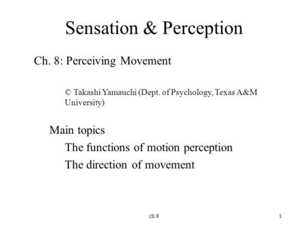 Ch 81 Sensation & Perception Ch. 8: Perceiving Movement © Takashi Yamauchi (Dept. of Psychology, Texas A&M University) Main topics The functions of motion.