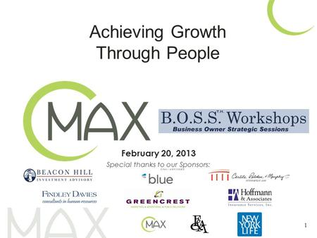 February 20, 2013 Special thanks to our Sponsors: 1 Achieving Growth Through People.
