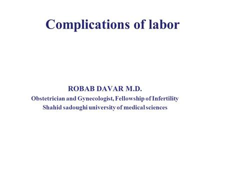 Complications of labor ROBAB DAVAR M.D. Obstetrician and Gynecologist, Fellowship of Infertility Shahid sadoughi university of medical sciences.