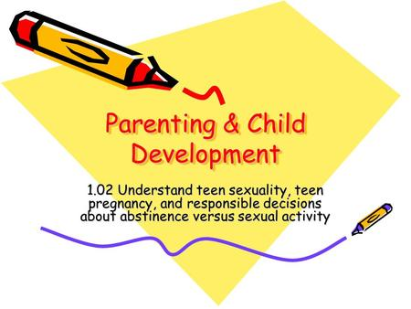 Parenting & Child Development 1.02 Understand teen sexuality, teen pregnancy, and responsible decisions about abstinence versus sexual activity.