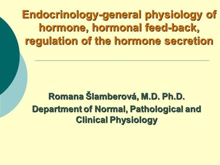 Endocrinology-general physiology of hormone, hormonal feed-back, regulation of the hormone secretion Romana Šlamberová, M.D. Ph.D. Department of Normal,