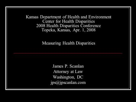 Kansas Department of Health and Environment Center for Health Disparities 2008 Health Disparities Conference Topeka, Kansas, Apr. 1, 2008 Measuring Health.