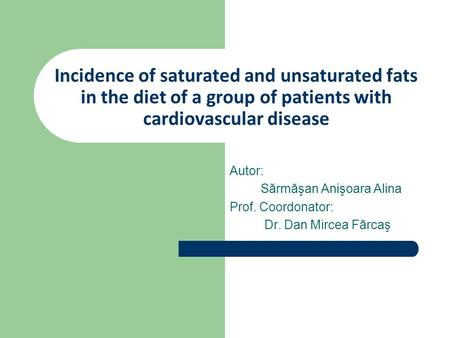 Incidence of saturated and unsaturated fats in the diet of a group of patients with cardiovascular disease Autor: Sărmăşan Anişoara Alina Prof. Coordonator: