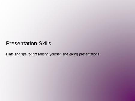 Presentation Skills Hints and tips for presenting yourself and giving presentations.