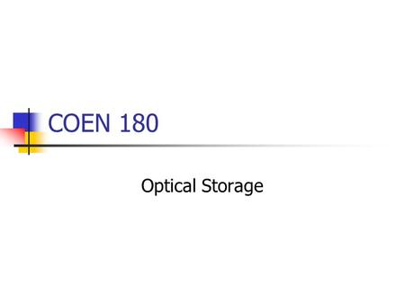 COEN 180 Optical Storage. Store data based on the optical properties of a device. Strong, established market for removable media. Small market for archival.