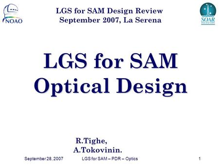 September 28, 2007LGS for SAM – PDR – Optics1 LGS for SAM Optical Design R.Tighe, A.Tokovinin. LGS for SAM Design Review September 2007, La Serena.