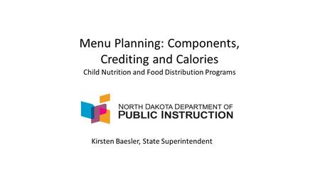 Menu Planning: Components, Crediting and Calories Child Nutrition and Food Distribution Programs Kirsten Baesler, State Superintendent.