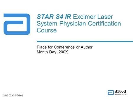 STAR S4 IR Excimer Laser System Physician Certification Course Place for Conference or Author Month Day, 200X 2012.03.13-ST4862.