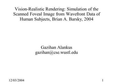 112/03/2004 Vision-Realistic Rendering: Simulation of the Scanned Foveal Image from Wavefront Data of Human Subjects, Brian A. Barsky, 2004 Gazihan Alankus.