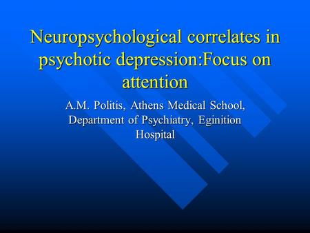 Neuropsychological correlates in psychotic depression:Focus on attention A.M. Politis, Athens Medical School, Department of Psychiatry, Eginition Hospital.