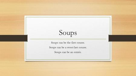 Soups Soups can be the first course. Soups can be a sweet last course.