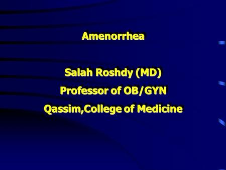 Amenorrhea Salah Roshdy (MD) Professor of OB/GYN Qassim,College of Medicine Amenorrhea Salah Roshdy (MD) Professor of OB/GYN Qassim,College of Medicine.