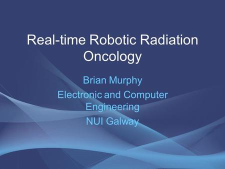 Real-time Robotic Radiation Oncology Brian Murphy Electronic and Computer Engineering NUI Galway.