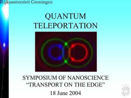 "QUANTUM TELEPORTATION SYMPOSIUM OF NANOSCIENCE ""TRANSPORT ON THE EDGE"" 18 June 2004."