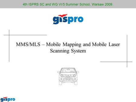 MMS/MLS – Mobile Mapping and Mobile Laser Scanning System 4th ISPRS SC and WG VI/5 Summer School, Warsaw 2009.