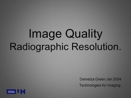 Image Quality Radiographic Resolution. Demelza Green Jan 2004 Technologies for Imaging.
