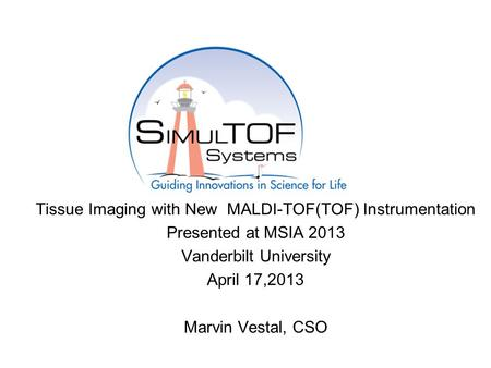Tissue Imaging with New MALDI-TOF(TOF) Instrumentation Presented at MSIA 2013 Vanderbilt University April 17,2013 Marvin Vestal, CSO.