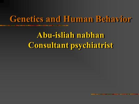 Genetics and <strong>Human</strong> Behavior Abu-isliah nabhan Consultant psychiatrist Genetics and <strong>Human</strong> Behavior Abu-isliah nabhan Consultant psychiatrist.