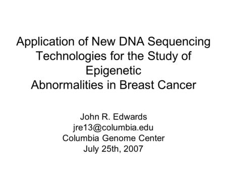 Application of New DNA Sequencing Technologies for the Study of Epigenetic Abnormalities in Breast Cancer John R. Edwards Columbia Genome.