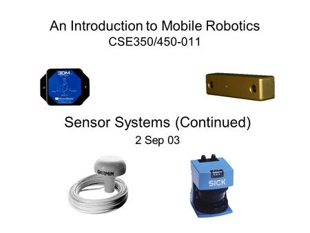 An Introduction to Mobile Robotics CSE350/450-011 Sensor Systems (Continued) 2 Sep 03.