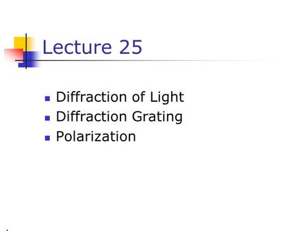 Lecture 25 Diffraction of Light Diffraction Grating Polarization.