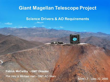 AO4ELT - Paris 20091 Giant Magellan Telescope Project Science Drivers & AO Requirements Patrick McCarthy - GMT Director Phil Hinz & Michael Hart - GMT.