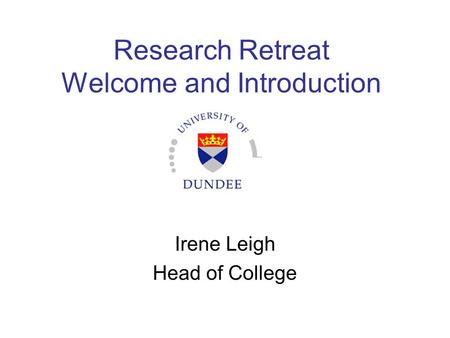 Research Retreat Welcome and Introduction Irene Leigh Head of College.