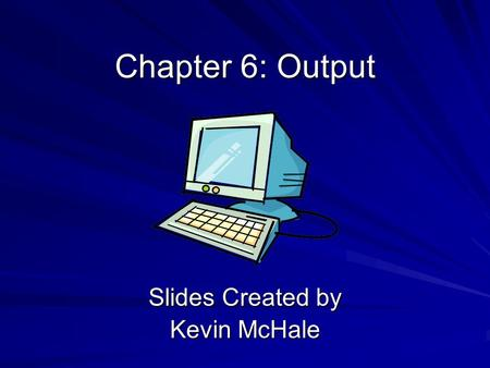 Chapter 6: Output Slides Created by Kevin McHale.