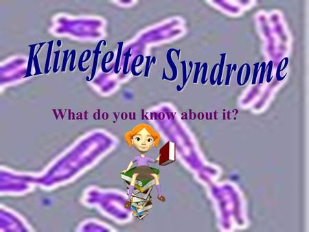 What do you know about it?. Klinefelter Syndrome..that this particular birth defect is defined by the presence of an extra X chromosome in a male, and.