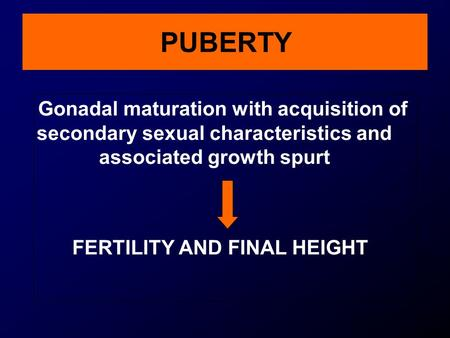 PUBERTY Gonadal maturation with acquisition of secondary sexual characteristics and associated growth spurt FERTILITY AND FINAL HEIGHT.