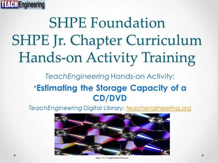 SHPE Foundation SHPE Jr. Chapter Curriculum Hands-on Activity Training TeachEngineering Hands-on Activity: * Estimating the Storage Capacity of a CD/DVD.