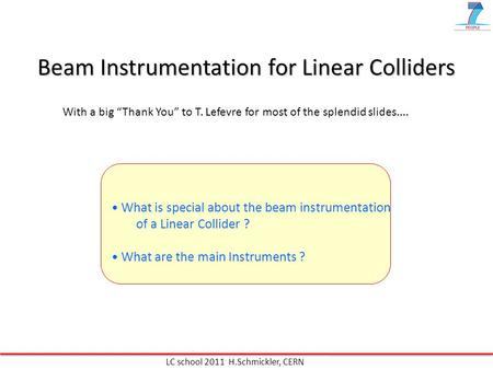 Beam Instrumentation for Linear Colliders What is special about the beam instrumentation of a Linear Collider ? What are the main Instruments ? LC school.