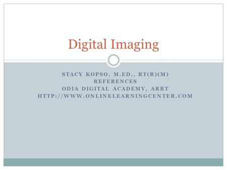 STACY KOPSO, M.ED., RT(R)(M) REFERENCES ODIA DIGITAL ACADEMY, ARRT  Digital Imaging.