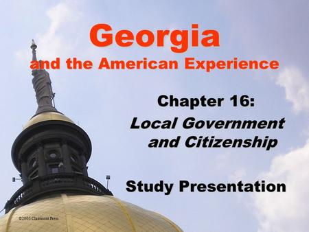 Georgia and the American Experience Chapter 16: Local Government and Citizenship Study Presentation ©2005 Clairmont Press.