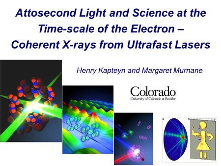 Henry Kapteyn and Margaret Murnane Attosecond Light and Science at the Time-scale of the Electron – Coherent X-rays from Ultrafast Lasers.