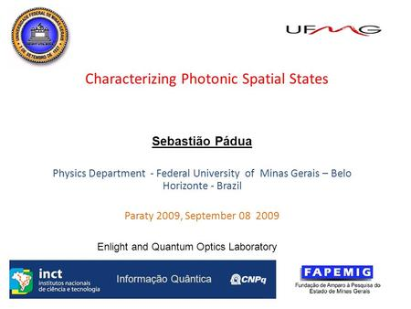 1 Characterizing Photonic Spatial States Sebastião Pádua Physics Department - Federal University of Minas Gerais – Belo Horizonte - Brazil Paraty 2009,