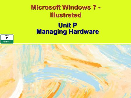 Microsoft Windows 7 - Illustrated Unit P Managing Hardware.