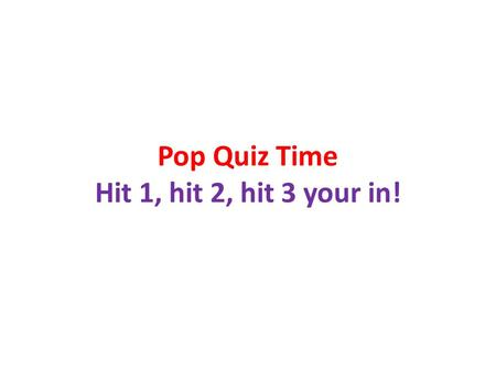 Pop Quiz Time Hit 1, hit 2, hit 3 your in!. Collect Homework.