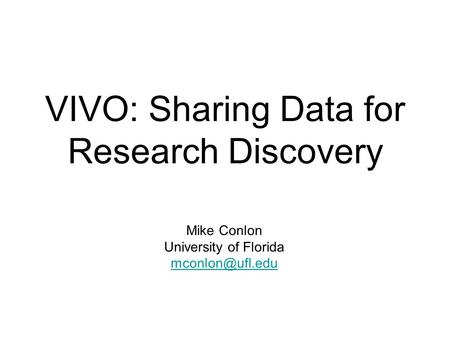 VIVO: Sharing Data for Research Discovery Mike Conlon University of Florida