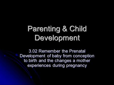 Parenting & Child Development 3.02 Remember the Prenatal Development of baby from conception to birth and the changes a mother experiences during pregnancy.
