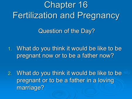 Chapter 16 Fertilization and Pregnancy Question of the Day? 1. What do you think it would be like to be pregnant now or to be a father now? 2. What do.