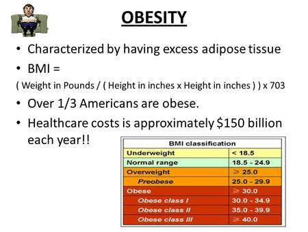 OBESITY Characterized by having excess adipose tissue BMI = ( Weight in Pounds / ( Height in inches x Height in inches ) ) x 703 Over 1/3 Americans are.