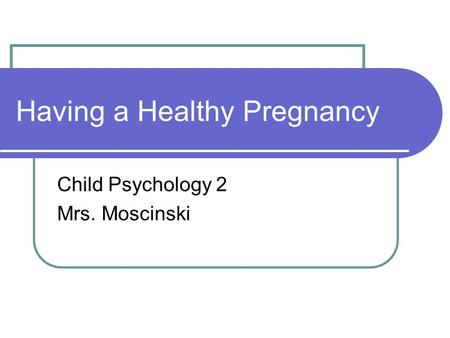 Having a Healthy Pregnancy Child Psychology 2 Mrs. Moscinski.